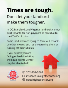 "Graphic with text that reads, ""Times are tough. Don't let your landlord make them tougher. In DC, Maryland, and Virginia, landlords cannot evict tenants for failure to pay rent due to the COVID-19 crisis. Some landlords are trying to force out tenants by other means, such as threatening them or turning off their utilities. If you believe you are facing unlawful eviction, the Equal Rights Center may be able to help. 202-234-3062, info@equalrightscenter.org, equalrightscenter.org."""