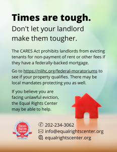 "Graphic with text that reads, ""Times are tough. Don't let your landlord make them tougher. The CARES Act prohibits landlords from evicting tenants for non-payment of rent or other fees if they have a federally-backed mortgage. Go to https://nlihc.org/federal-moratoriums to see if your property qualifies. There may be local mandates protecting you as well. If you believe you are facing unlawful eviction, the Equal Rights Center may be able to help. 202-234-3062, info@equalrightscenter.org, equalrightscenter.org."""