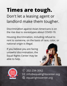 "Graphic with text that reads, ""Times are tough. Don't let a leasing agent or landlord make them tougher. Discrimination against Asian Americans is on the rise due to stereotypes about COVID-19. Housing discrimination, including refusal to rent to someone, on the basis of race, color, or national origin is illegal. If you believe you are facing unlawful discrimination, the Equal Rights Center may be able to help. 202-234-3062, info@equalrightscenter.org, equalrightscenter.org."""