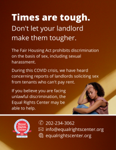 "Graphic with text that reads, ""Times are tough. Don't let your landlord make them tougher. The Fair Housing Act prohibits discrimination on the basis of sex, including sexual harassment. During this COVID crisis, we have heard concerning reports of landlords soliciting sex from tenants who can't pay rent. If you believe you are facing unlawful discrimination, the Equal Rights Center may be able to help. 202-234-3062, info@equalrightscenter.org, equalrightscenter.org."""