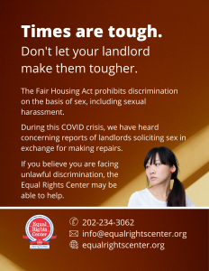 "Graphic with text that reads, ""Times are tough. Don't let your landlord make them tougher. The Fair Housing Act prohibits discrimination on the basis of sex, including sexual harassment. During this COVID crisis, we have heard concerning reports of landlords soliciting sex in exchange for making repairs. If you believe you are facing unlawful discrimination, the Equal Rights Center may be able to help. 202-234-3062, info@equalrightscenter.org, equalrightscenter.org."""