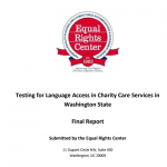 Cover for Report with ERC Logo and text stating Testing for Language Access in Charity Care Services in Washington State Final Report Submitted by the Equal Rights Center with the ERC's previous address