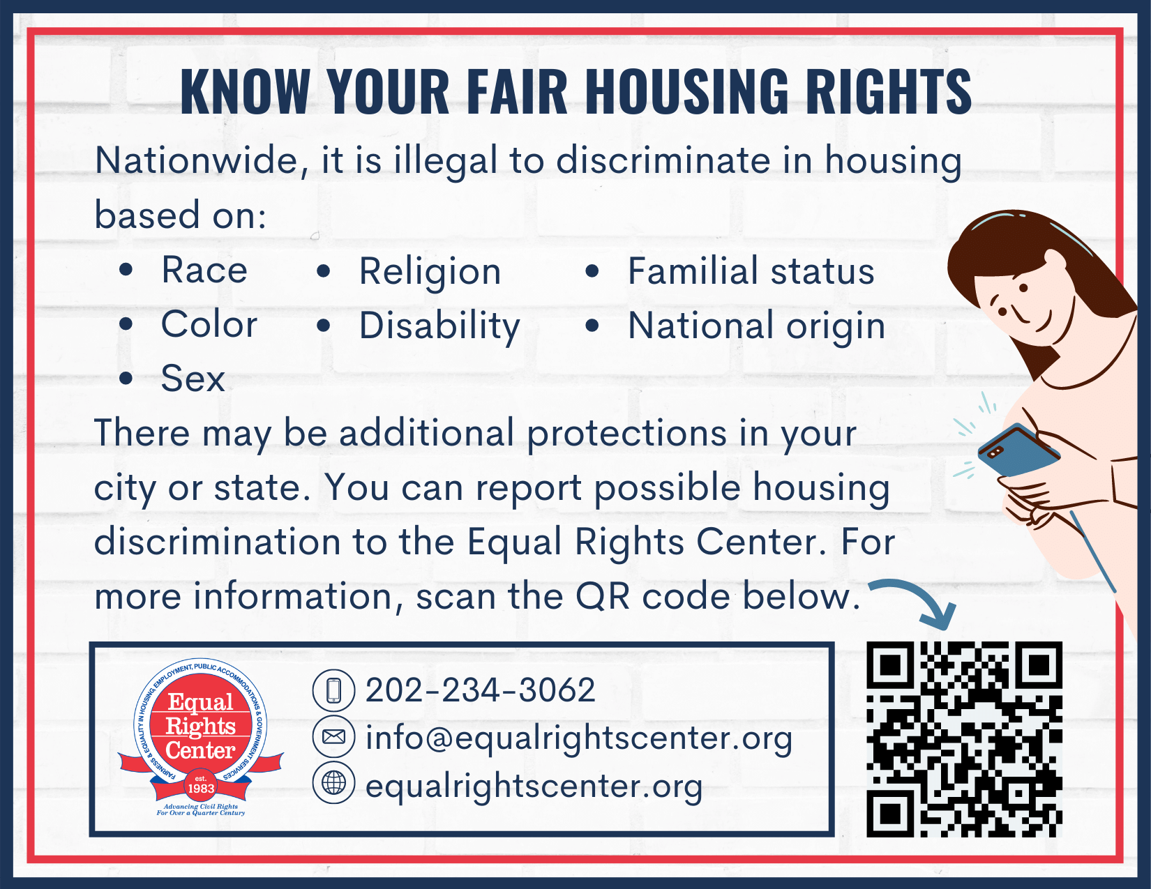 "Postcard with fair housing information. Text reads: ""Know your fair housing rights. Nationwide, it is illegal to discriminate in housing based on: Race Color Sex There may be additional protections in your city or state. You can report possible housing discrimination to the Equal Rights Center. For more information, scan the QR code below. 202-234-3062 info@equalrightscenter.org equalrightscenter.org."""