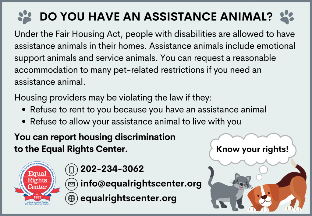 Graphic reads: Do you have an assistance animal? Under the Fair Housing Act, people with disabilities are allowed to have assistance animals in their homes. Assistance animals include emotional support animals and service animals. You can request a reasonable accommodation to many pet-related restrictions if you need an assistance animal. Housing providers may be violating the law if they: Refuse to rent to you because you have an assistance animal, or Refuse to allow your assistance animal to live with you. You can report housing discrimination to the Equal Rights Center. 202-234-3062 info@equalrightscenter.org equalrightscenter.org